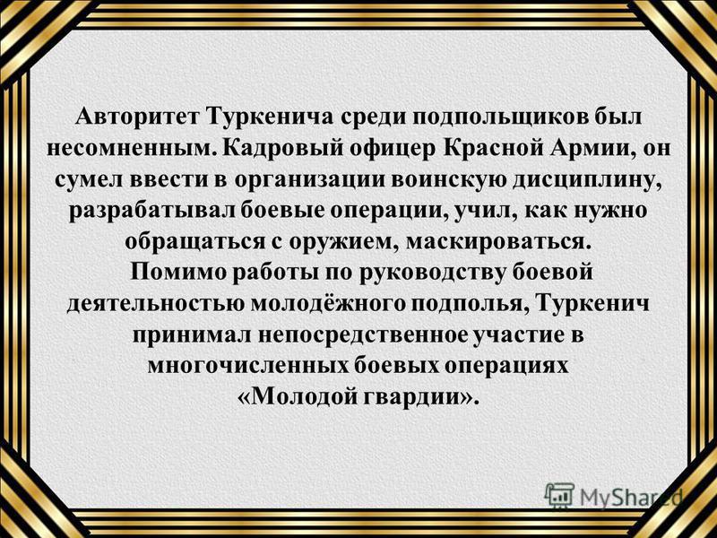 Авторитет Туркенича среди подпольщиков был несомненным. Кадровый офицер Красной Армии, он сумел ввести в организации воинскую дисциплину, разрабатывал боевые операции, учил, как нужно обращаться с оружием, маскироваться. Помимо работы по руководству