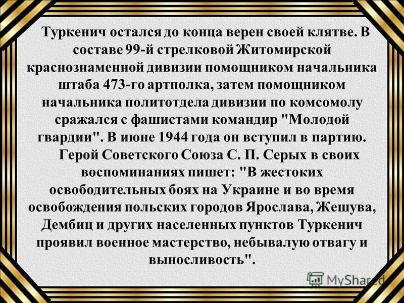 Туркенич остался до конца верен своей клятве. В составе 99-й стрелковой Житомирской краснознаменной дивизии помощником начальника штаба 473-го артполка, затем помощником начальника политотдела дивизии по комсомолу сражался с фашистами командир