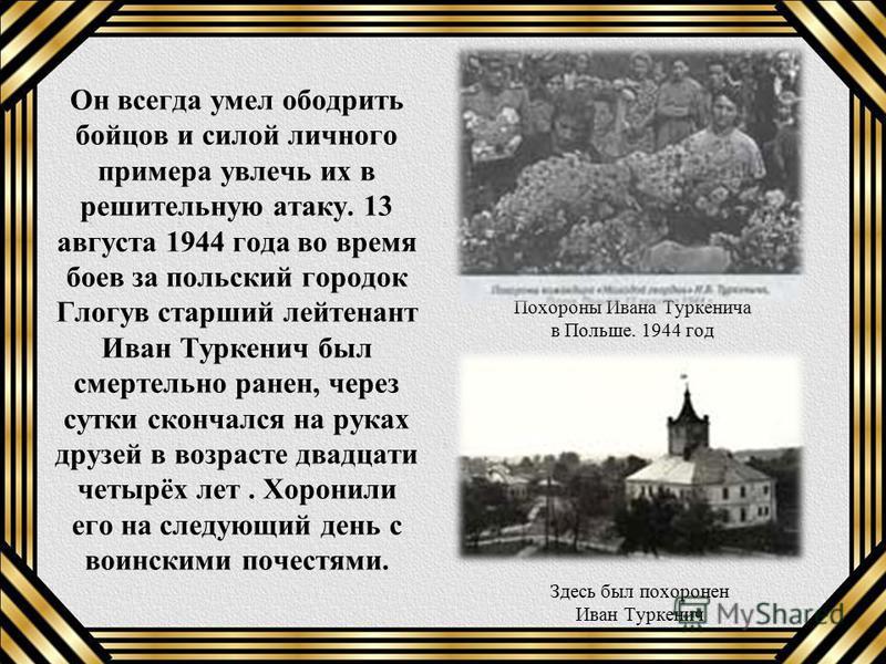Он всегда умел ободрить бойцов и силой личного примера увлечь их в решительную атаку. 13 августа 1944 года во время боев за польский городок Глогув старший лейтенант Иван Туркенич был смертельно ранен, через сутки скончался на руках друзей в возрасте