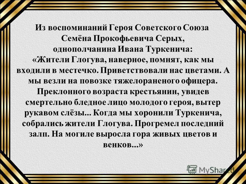 Из воспоминаний Героя Советского Союза Семёна Прокофьевича Серых, однополчанина Ивана Туркенича: «Жители Глогува, наверное, помнят, как мы входили в местечко. Приветствовали нас цветами. А мы везли на повозке тяжелораненого офицера. Преклонного возра