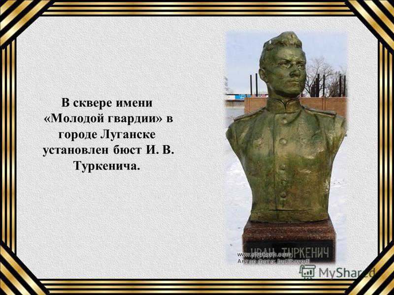 В сквере имени «Молодой гвардии» в городе Луганске установлен бюст И. В. Туркенича.
