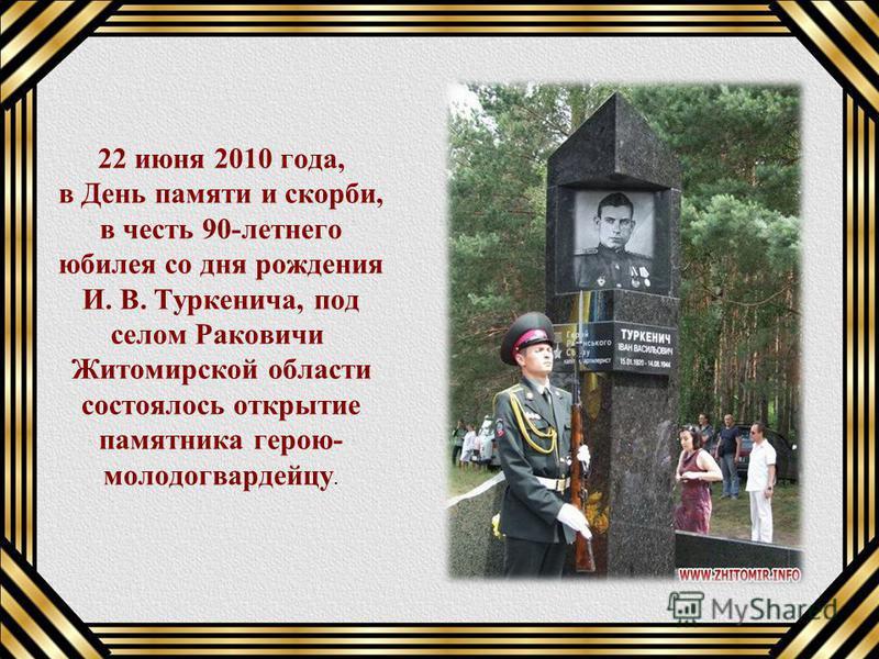 22 июня 2010 года, в День памяти и скорби, в честь 90-летнего юбилея со дня рождения И. В. Туркенича, под селом Раковичи Житомирской области состоялось открытие памятника герою- молодогвардейцу.