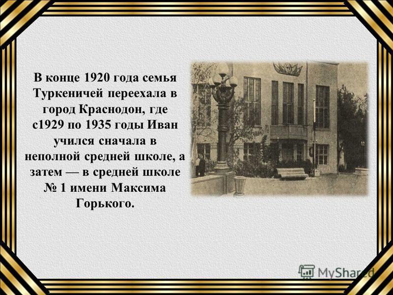 В конце 1920 года семья Туркеничей переехала в город Краснодон, где с 1929 по 1935 годы Иван учился сначала в неполной средней школе, а затем в средней школе 1 имени Максима Горького.