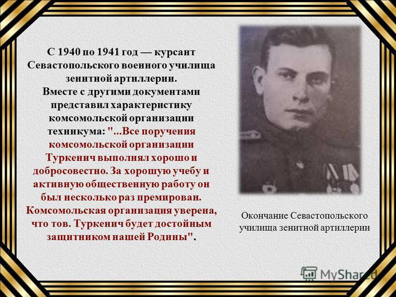 . С 1940 по 1941 год курсант Севастопольского военного училища зенитной артиллерии. Вместе с другими документами представил характеристику комсомольской организации техникума: