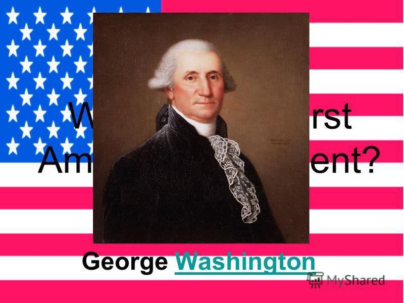 Who was the first American President? George WashingtonWashington