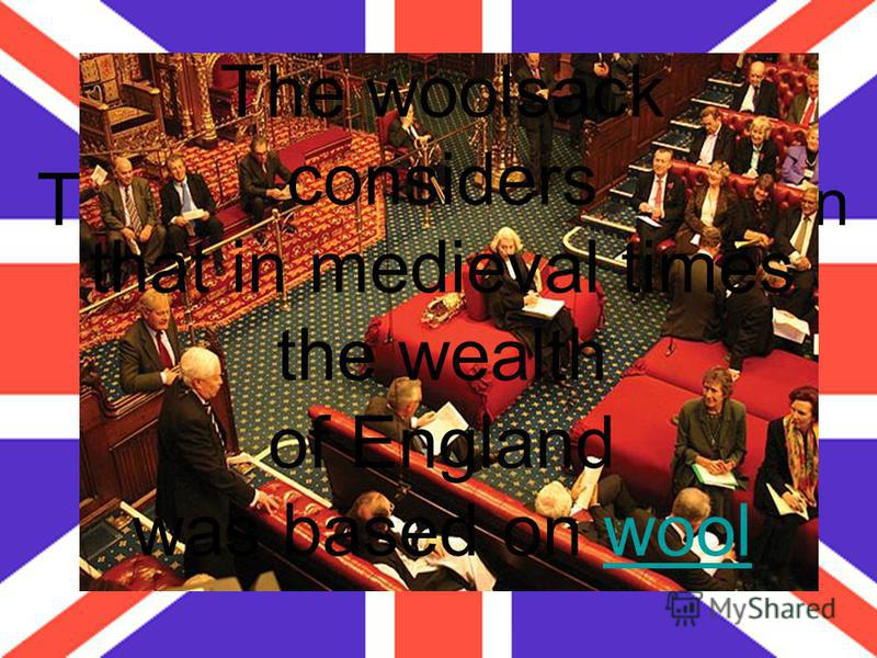 The Lord Chancellor sits in the Parliament on the woolsack. What does it mean? The woolsack considers that in medieval times the wealth of England was based on woolwool