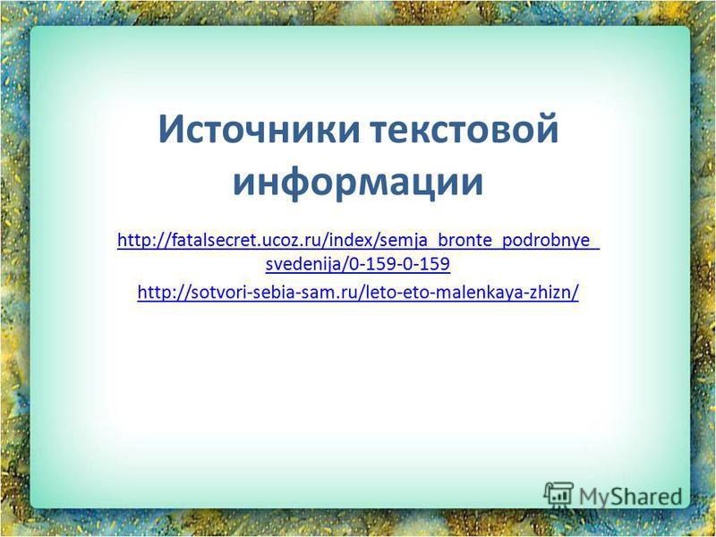 Источники текстовой информации http://fatalsecret.ucoz.ru/index/semja_bronte_podrobnye_ svedenija/0-159-0-159 http://sotvori-sebia-sam.ru/leto-eto-malenkaya-zhizn/