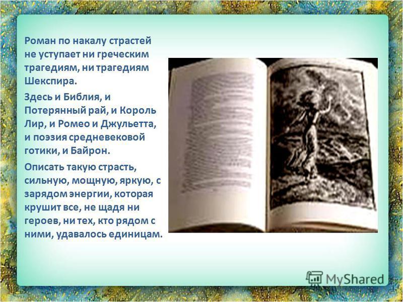 Роман по накалу страстей не уступает ни греческим трагедиям, ни трагедиям Шекспира. Здесь и Библия, и Потерянный рай, и Король Лир, и Ромео и Джульетта, и поэзия средневековой готики, и Байрон. Описать такую страсть, сильную, мощную, яркую, с зарядом