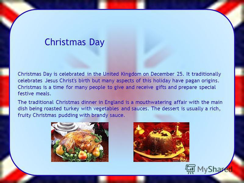 Christmas Day Christmas Day is celebrated in the United Kingdom on December 25. It traditionally celebrates Jesus Christ's birth but many aspects of this holiday have pagan origins. Christmas is a time for many people to give and receive gifts and pr
