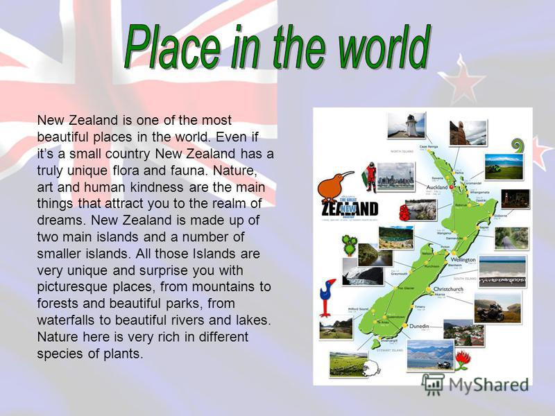 New Zealand is one of the most beautiful places in the world. Even if its a small country New Zealand has a truly unique flora and fauna. Nature, art and human kindness are the main things that attract you to the realm of dreams. New Zealand is made