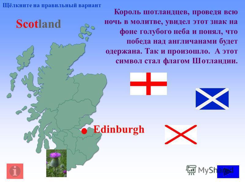 Король шотландцев, проведя всю ночь в молитве, увидел этот знак на фоне голубого неба и понял, что победа над англичанами будет одержана. Так и произошло. А этот символ стал флагом Шотландии. Щёлкните на правильный вариант Scotland Edinburgh