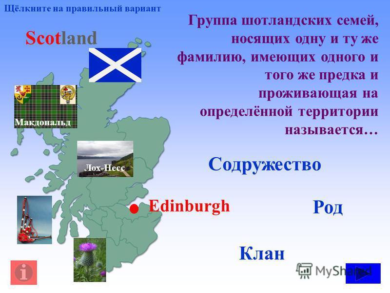 Группа шотландских семей, носящих одну и ту же фамилию, имеющих одного и того же предка и проживающая на определённой территории называется… Род Клан Содружество Щёлкните на правильный вариант Лох-Несс Макдональд Scotland Edinburgh