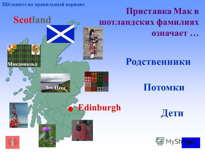 Приставка Мак в шотландских фамилиях означает … Щёлкните на правильный вариант Лох-Несс Макдональд Scotland Edinburgh Дети Потомки Родственники