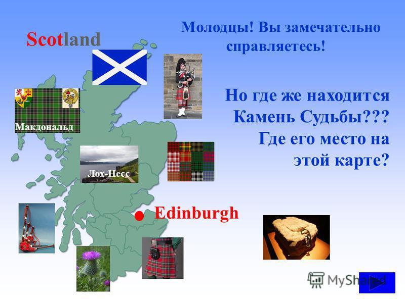 Молодцы! Вы замечательно справляетесь! Лох-Несс Макдональд Scotland Edinburgh Но где же находится Камень Судьбы??? Где его место на этой карте? ?
