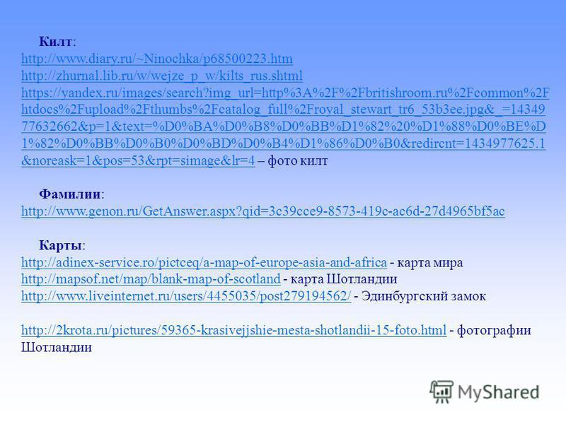 Килт: http://www.diary.ru/~Ninochka/p68500223. htm http://zhurnal.lib.ru/w/wejze_p_w/kilts_rus.shtml https://yandex.ru/images/search?img_url=http%3A%2F%2Fbritishroom.ru%2Fcommon%2F htdocs%2Fupload%2Fthumbs%2Fcatalog_full%2Froyal_stewart_tr6_53b3ee.jp