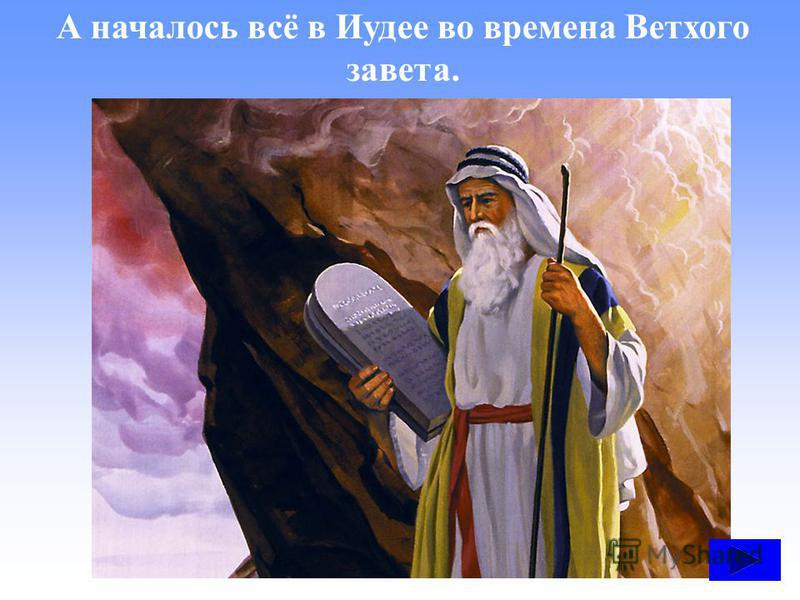 А началось всё в Иудее во времена Ветхого завета.