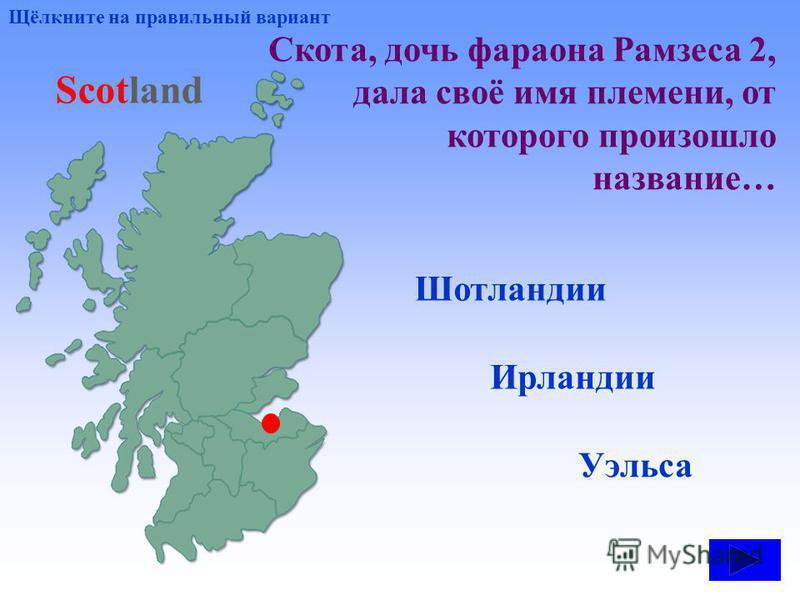 Скота, дочь фараона Рамзеса 2, дала своё имя племени, от которого произошло название… Шотландии Уэльса Ирландии Щёлкните на правильный вариант Scotland