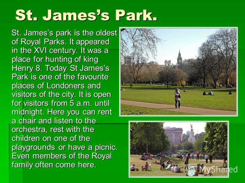 St. Jamess Park. St. Jamess park is the oldest of Royal Parks. It appeared in the XVI century. It was a place for hunting of king Henry 8. Today St Jamess Park is one of the favourite places of Londoners and visitors of the city. It is open for visit