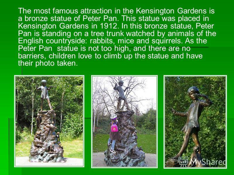The most famous attraction in the Kensington Gardens is a bronze statue of Peter Pan. This statue was placed in Kensington Gardens in 1912. In this bronze statue, Peter Pan is standing on a tree trunk watched by animals of the English countryside: ra