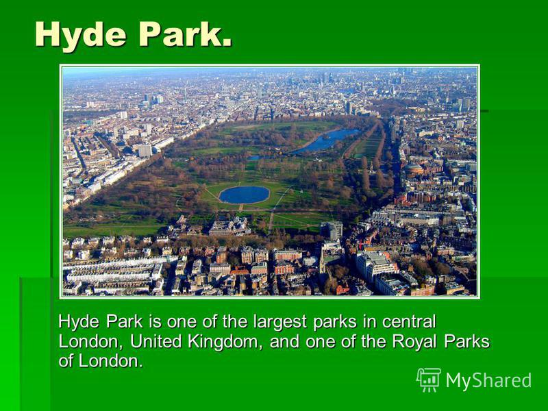 Hyde Park. Hyde Park is one of the largest parks in central London, United Kingdom, and one of the Royal Parks of London. Hyde Park is one of the largest parks in central London, United Kingdom, and one of the Royal Parks of London.