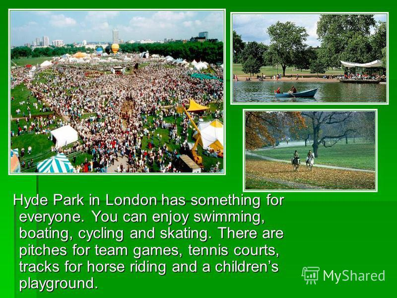 Hyde Park in London has something for everyone. You can enjoy swimming, boating, cycling and skating. There are pitches for team games, tennis courts, tracks for horse riding and a childrens playground. Hyde Park in London has something for everyone.