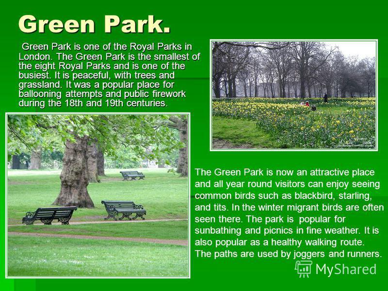 Green Park. Green Park is one of the Royal Parks in London. The Green Park is the smallest of the eight Royal Parks and is one of the busiest. It is peaceful, with trees and grassland. It was a popular place for ballooning attempts and public firewor