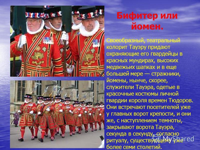 Бифитер или йомен. Своеобразный, театральный колорит Тауэру придают охраняющие его гвардейцы в красных мундирах, высоких медвежьих шапках и в еще большей мере стражники, йомены, нынче, скорее, служители Тауэра, одетые в красочные костюмы личной гвард