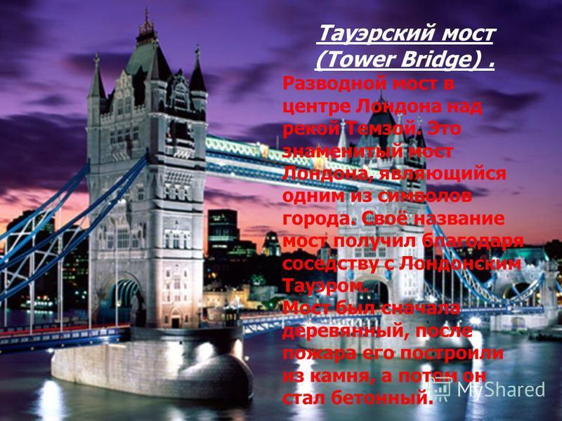 Тауэрский мост (Tower Bridge). Разводной мост в центре Лондона над рекой Темзой. Это знаменитый мост Лондона, являющийся одним из символов города. Своё название мост получил благодаря соседству с Лондонским Тауэром. Мост был сначала деревянный, после