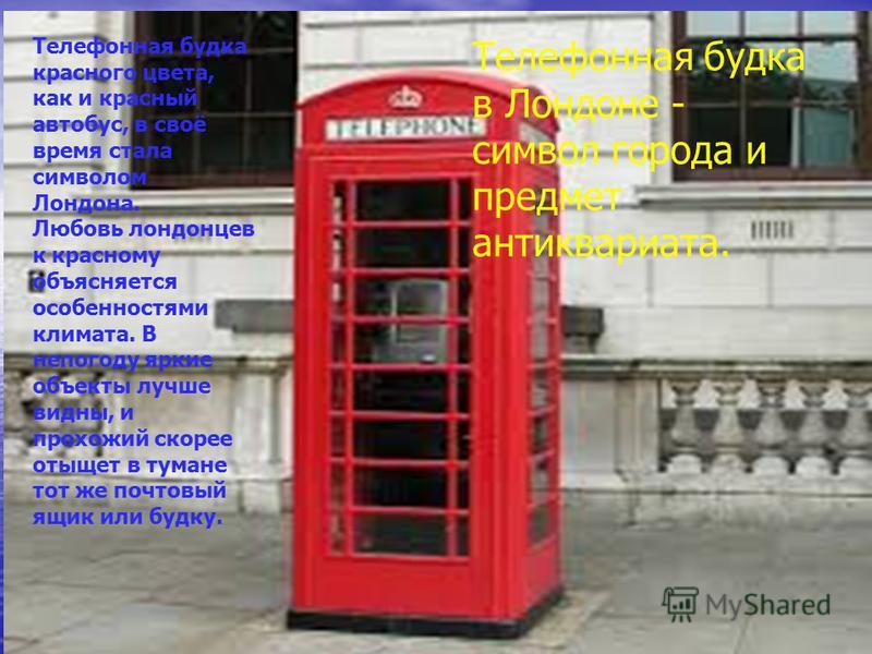 Телефонная будка красного цвета, как и красный автобус, в своё время стала символом Лондона. Любовь лондонцев к красному объясняется особенностями климата. В непогоду яркие объекты лучше видны, и прохожий скорее отыщет в тумане тот же почтовый ящик и