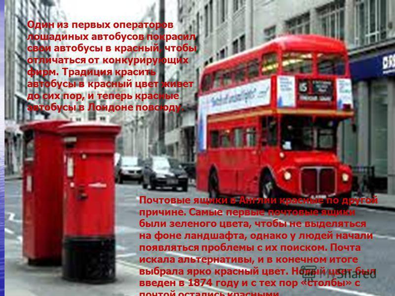 Один из первых операторов лошадиных автобусов покрасил свои автобусы в красный, чтобы отличаться от конкурирующих фирм. Традиция красить автобусы в красный цвет живет до сих пор, и теперь красные автобусы в Лондоне повсюду. Почтовые ящики в Англии кр