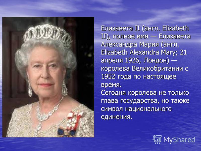 Елизавета II (англ. Elizabeth II), полное имя Елизавета Александра Мария (англ. Elizabeth Alexandra Mary; 21 апреля 1926, Лондон) королева Великобритании с 1952 года по настоящее время. Сегодня королева не только глава государства, но также символ на