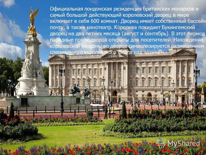 Официальная лондонская резиденция британских монархов и самый большой действующий королевский дворец в мире включает в себя 600 комнат. Дворец имеет собственный бассейн, почту, а также кинотеатр. Королева покидает Букингемский дворец на два летних ме
