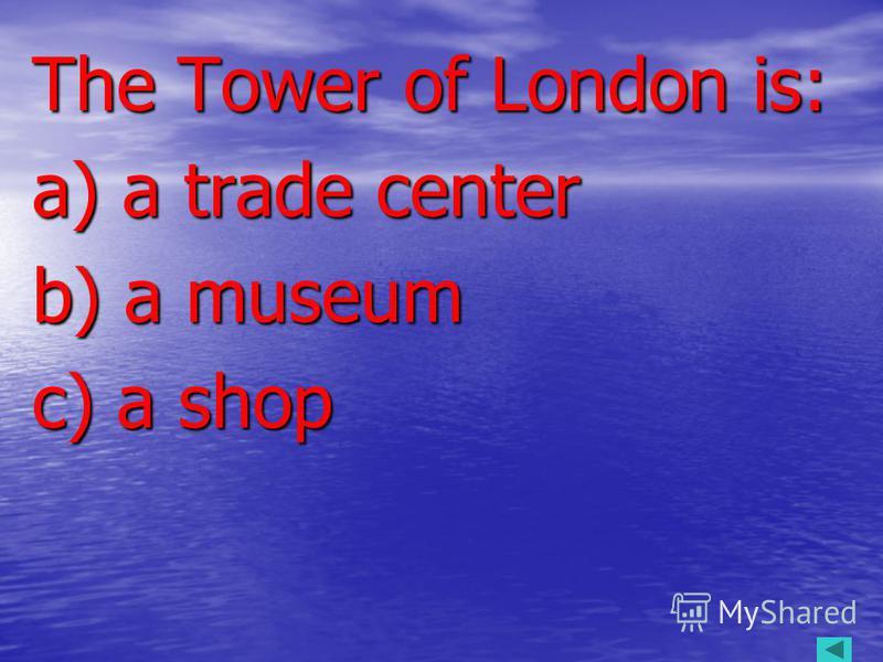 The Tower of London is: The Tower of London is: a) a trade center a) a trade center b) a museum b) a museum c) a shop c) a shop