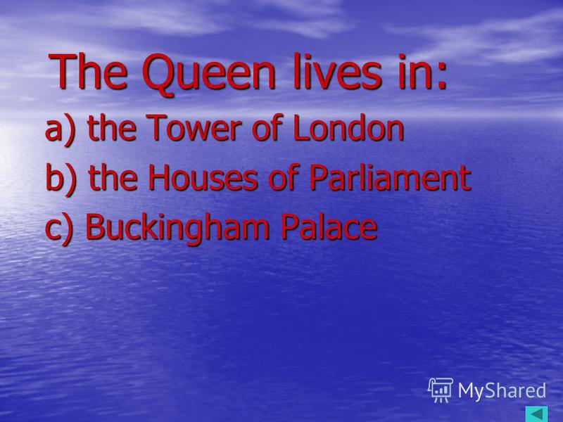 The Queen lives in: The Queen lives in: a) the Tower of London a) the Tower of London b) the Houses of Parliament b) the Houses of Parliament c) Buckingham Palace c) Buckingham Palace