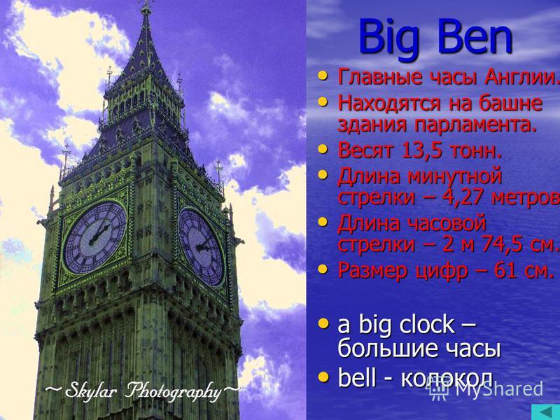 Big Ben Главные часы Англии. Главные часы Англии. Находятся на башне здания парламента. Находятся на башне здания парламента. Весят 13,5 тонн. Весят 13,5 тонн. Длина минутной стрелки – 4,27 метров. Длина минутной стрелки – 4,27 метров. Длина часовой