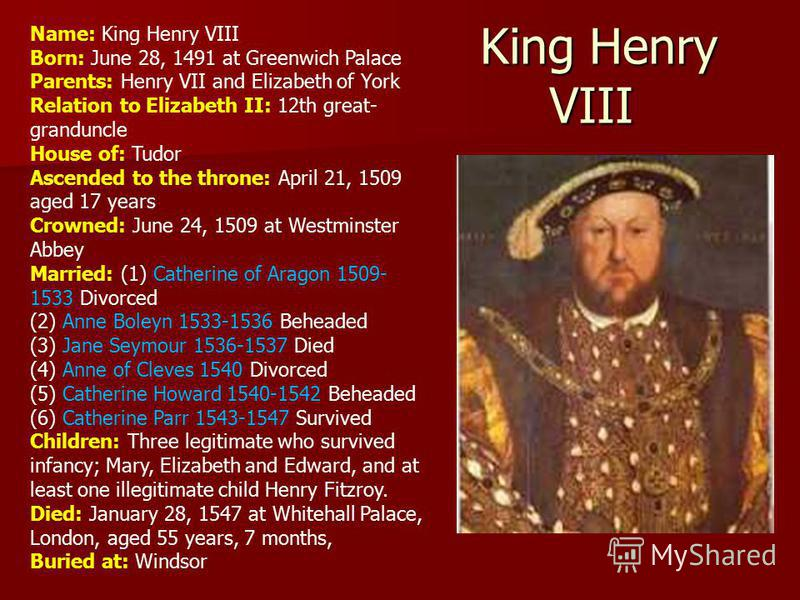 King Henry VIII King Henry VIII Name: King Henry VIII Born: June 28, 1491 at Greenwich Palace Parents: Henry VII and Elizabeth of York Relation to Elizabeth II: 12th great- granduncle House of: Tudor Ascended to the throne: April 21, 1509 aged 17 yea