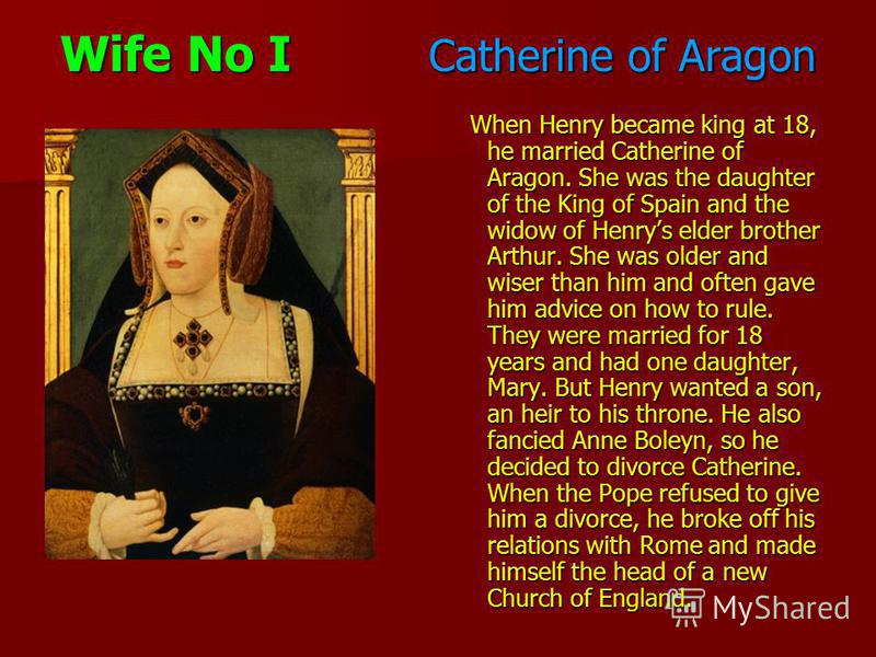 Wife No I Catherine of Aragon When Henry became king at 18, he married Catherine of Aragon. She was the daughter of the King of Spain and the widow of Henrys elder brother Arthur. She was older and wiser than him and often gave him advice on how to r