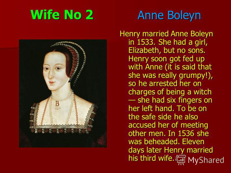 Wife No 2 Anne Boleyn Henry married Anne Boleyn in 1533. She had a girl, Elizabeth, but no sons. Henry soon got fed up with Anne (it is said that she was really grumpy!), so he arrested her on charges of being a witch she had six fingers on her left