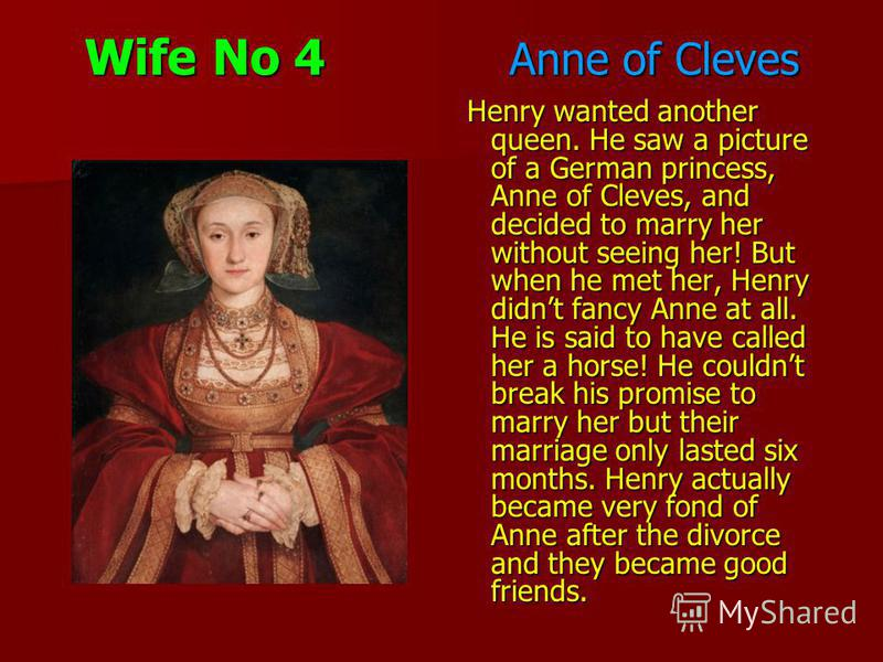 Wife No 4 Anne of Cleves Henry wanted another queen. He saw a picture of a German princess, Anne of Cleves, and decided to marry her without seeing her! But when he met her, Henry didnt fancy Anne at all. He is said to have called her a horse! He cou