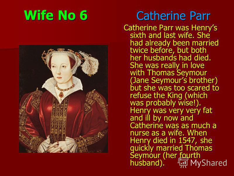 Wife No 6 Catherine Parr Catherine Parr was Henrys sixth and last wife. She had already been married twice before, but both her husbands had died. She was really in love with Thomas Seymour (Jane Seymours brother) but she was too scared to refuse the
