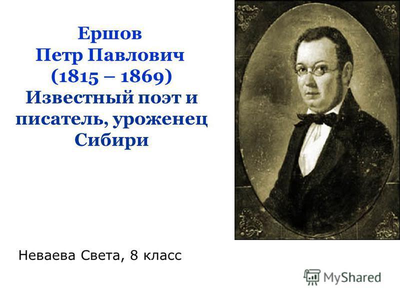 Ершов Петр Павлович (1815 – 1869) Известный поэт и писатель, уроженец Сибири Неваева Света, 8 класс