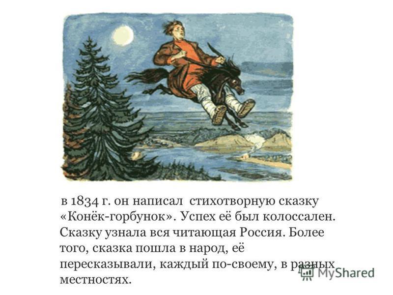 в 1834 г. он написал стихотворную сказку «Конёк-горбунок». Успех её был колоссален. Сказку узнала вся читающая Россия. Более того, сказка пошла в народ, её пересказывали, каждый по-своему, в разных местностях.