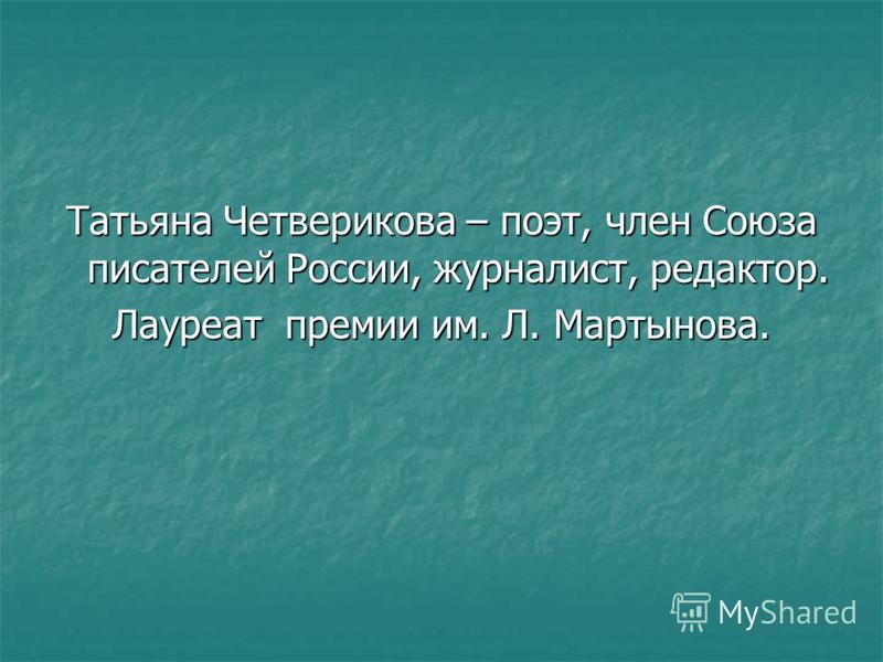 Татьяна Четверикова – поэт, член Союза писателей России, журналист, редактор. Лауреат премии им. Л. Мартынова.