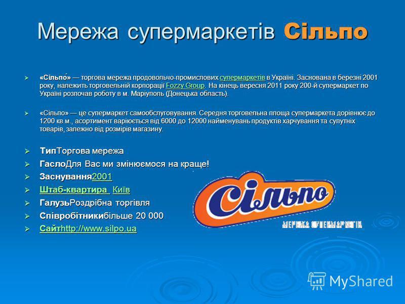 Мережа супермаркетів Сільпо «Сільпо́» торгова мережа продовольчо-промислових супермаркетів в Україні. Заснована в березні 2001 року, належить торговельній корпорації Fozzy Group. На кінець вересня 2011 року 200-й супермаркет по Україні розпочав робот