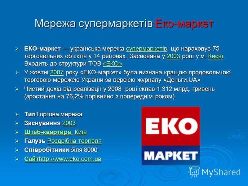 Мережа супермаркетів Еко-маркет ЕКО-маркет українська мережа супермаркетів, що нараховує 75 торговельних обєктів у 14 регіонах. Заснована у 2003 році у м. Києві. Входить до структури ТОВ «ЕКО». ЕКО-маркет українська мережа супермаркетів, що нараховує