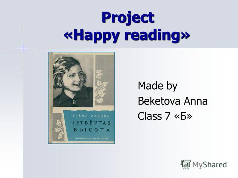 Project «Happy reading» Project «Happy reading» Made by Made by Beketova Anna Beketova Anna Class 7 «Б» Class 7 «Б»