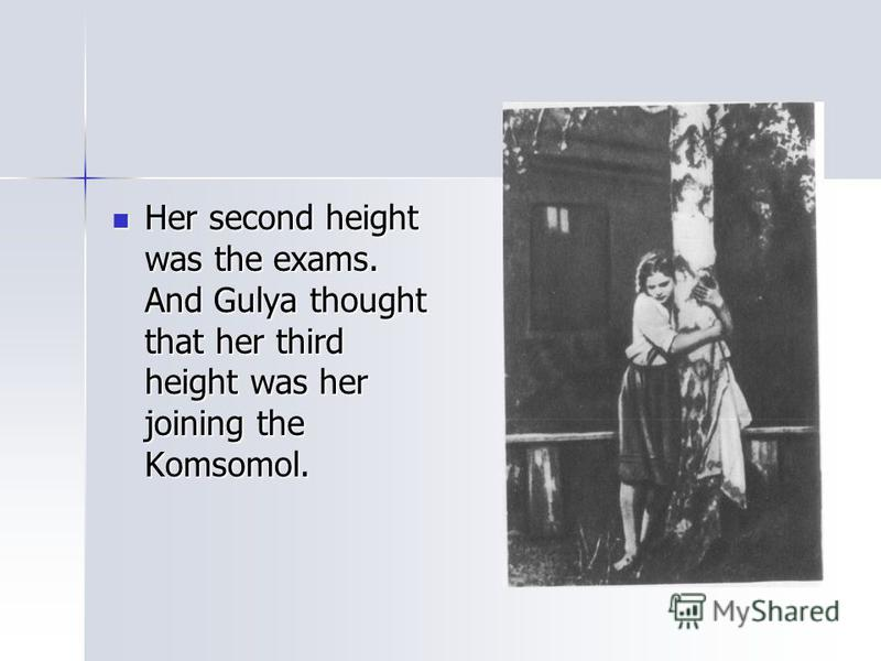 Her second height was the exams. And Gulya thought that her third height was her joining the Komsomol. Her second height was the exams. And Gulya thought that her third height was her joining the Komsomol.