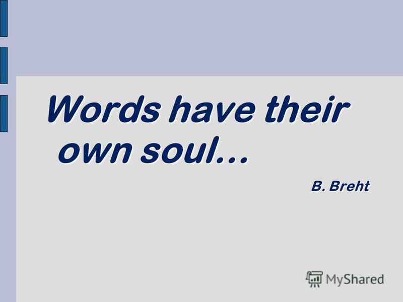Words have their own soul… B. Breht B. Breht