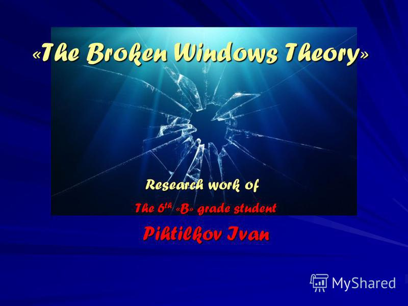 «The Broken Windows Theory» Research work of The 6 th «B» grade student Pihtilkov Ivan