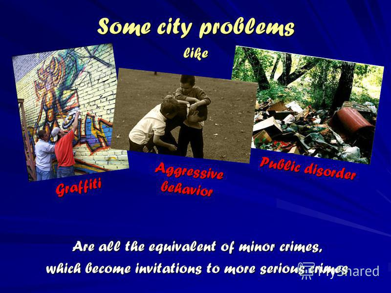 Some city problems Are all the equivalent of minor crimes, which become invitations to more serious crimes like Graffiti Public disorder Aggressive behavior